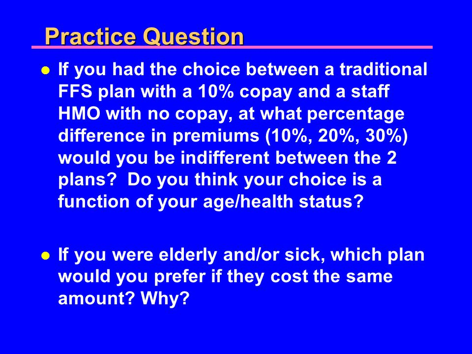 Practice Question l If you had the choice between a traditional FFS plan with a 10% copay and a staff HMO with no copay, at what percentage difference in premiums (10%, 20%, 30%) would you be indifferent between the 2 plans.