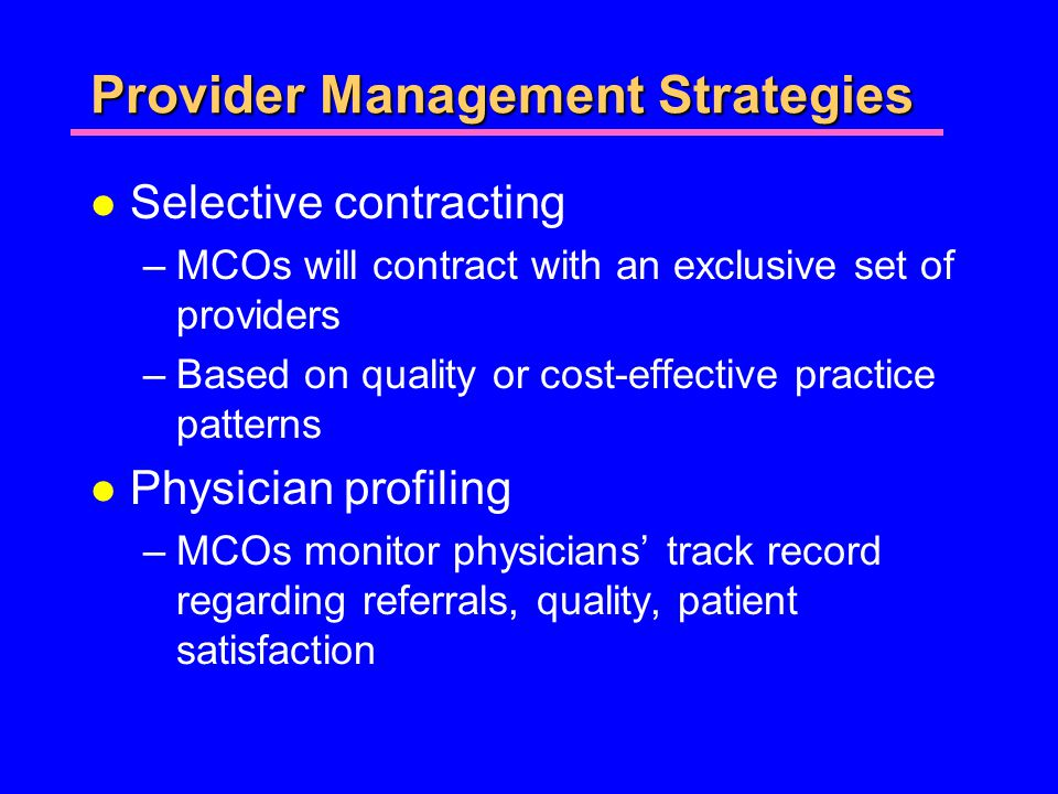 Provider Management Strategies l Selective contracting –MCOs will contract with an exclusive set of providers –Based on quality or cost-effective practice patterns l Physician profiling –MCOs monitor physicians track record regarding referrals, quality, patient satisfaction
