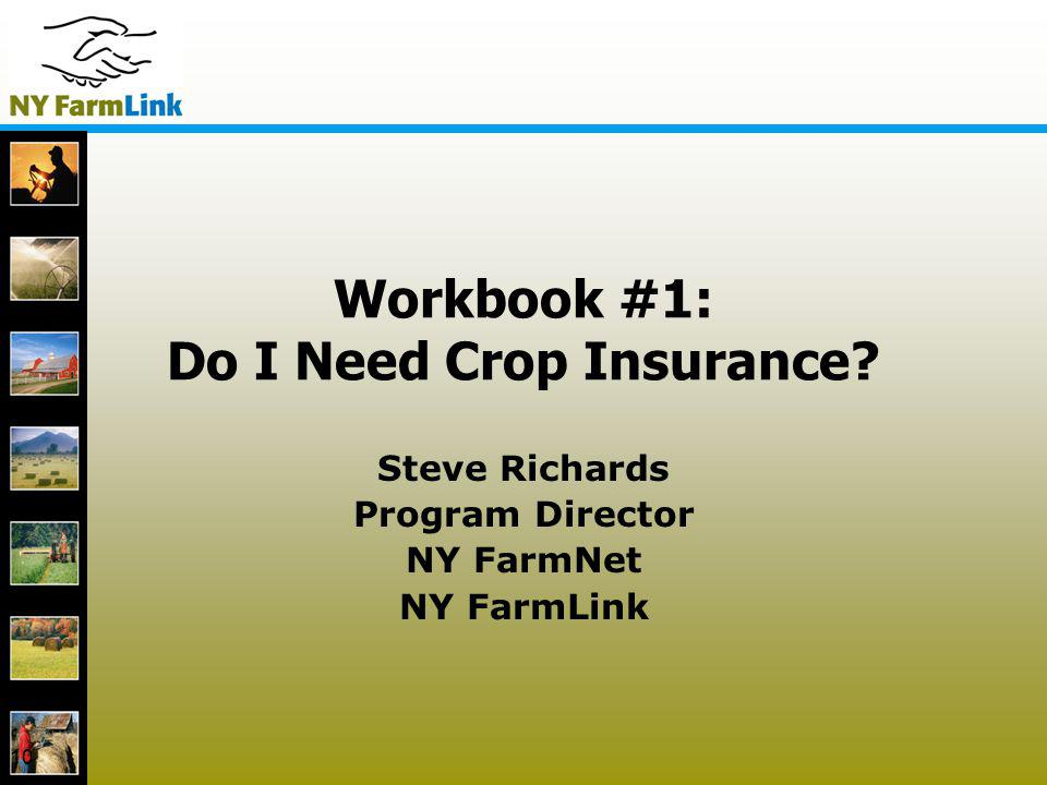 10 Workbook #1: Do I Need Crop Insurance? Steve Richards Program Director NY FarmNet NY FarmLink