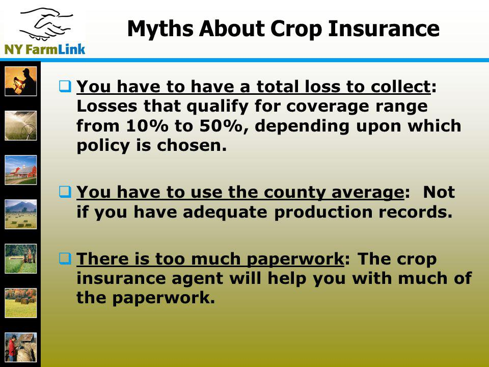 21 Myths About Crop Insurance You have to have a total loss to collect: Losses that qualify for coverage range from 10% to 50%, depending upon which p