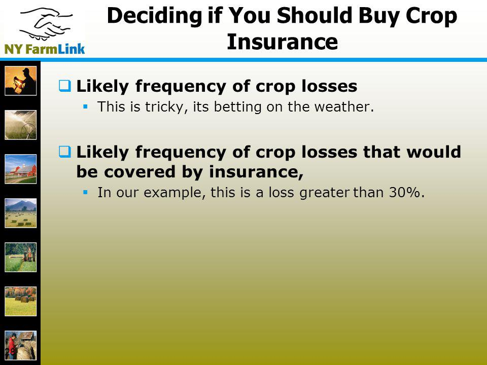 28 Deciding if You Should Buy Crop Insurance Likely frequency of crop losses This is tricky, its betting on the weather. Likely frequency of crop loss