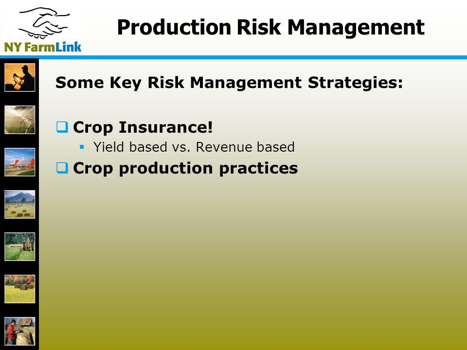 7 Production Risk Management Some Key Risk Management Strategies: Crop Insurance! Yield based vs. Revenue based Crop production practices