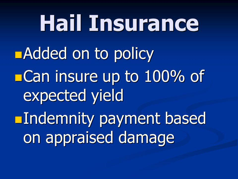 Hail Insurance Added on to policy Added on to policy Can insure up to 100% of expected yield Can insure up to 100% of expected yield Indemnity payment based on appraised damage Indemnity payment based on appraised damage