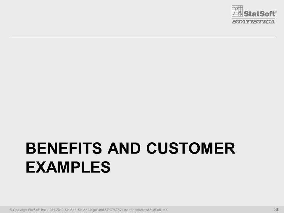 © Copyright StatSoft, Inc., 1984-2010. StatSoft, StatSoft logo, and STATISTICA are trademarks of StatSoft, Inc. 30 BENEFITS AND CUSTOMER EXAMPLES