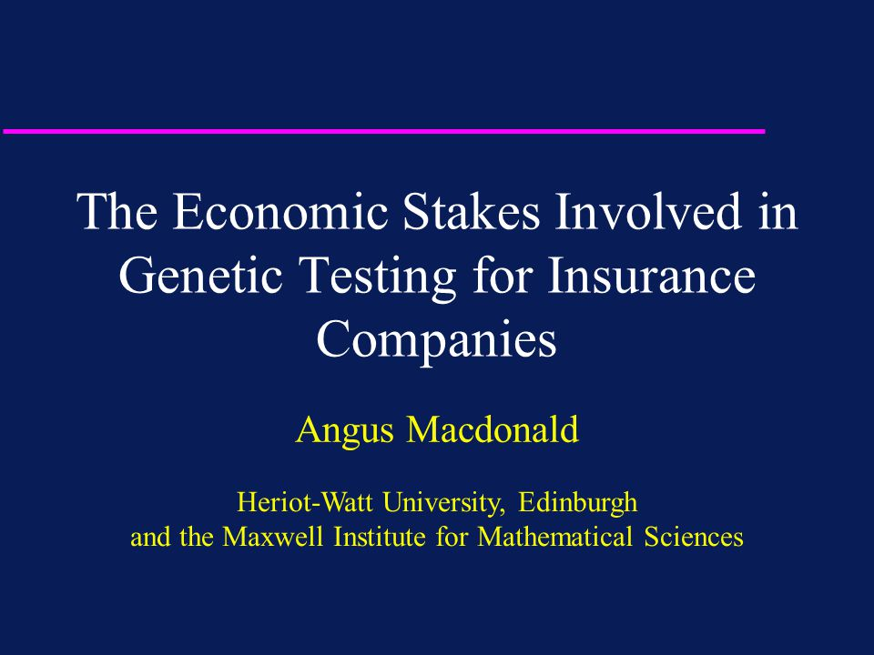 The Economic Stakes Involved in Genetic Testing for Insurance Companies Angus Macdonald Heriot-Watt University, Edinburgh and the Maxwell Institute fo