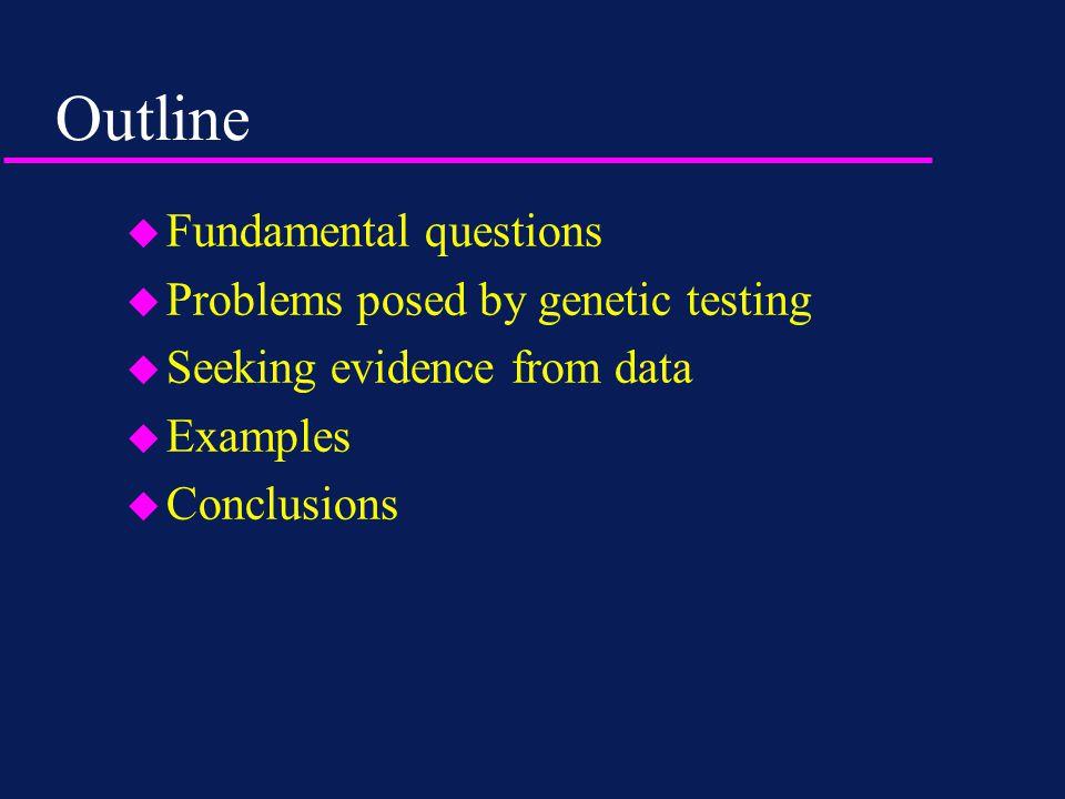 Outline u Fundamental questions u Problems posed by genetic testing u Seeking evidence from data u Examples u Conclusions