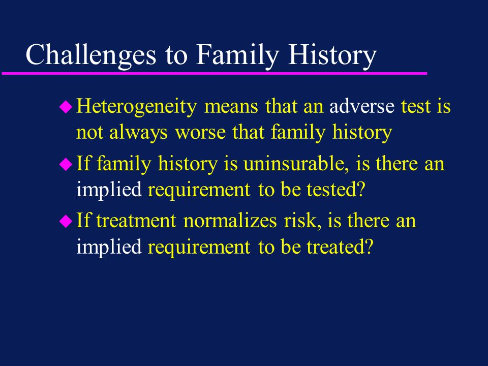 Challenges to Family History u Heterogeneity means that an adverse test is not always worse that family history u If family history is uninsurable, is