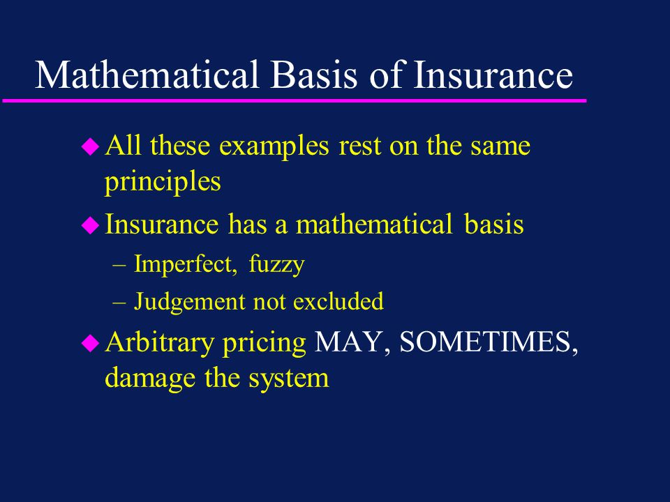 Mathematical Basis of Insurance u All these examples rest on the same principles u Insurance has a mathematical basis –Imperfect, fuzzy –Judgement not