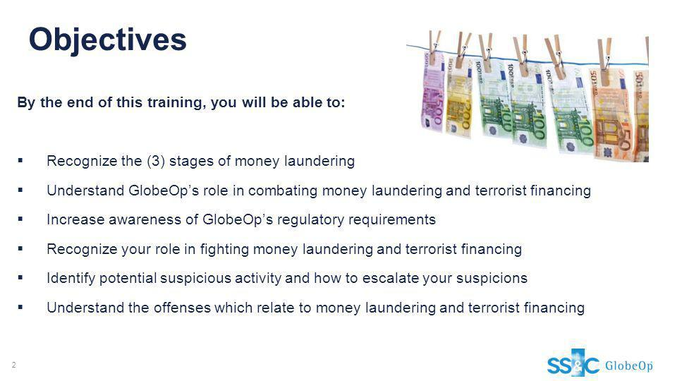Objectives By the end of this training, you will be able to: Recognize the (3) stages of money laundering Understand GlobeOps role in combating money