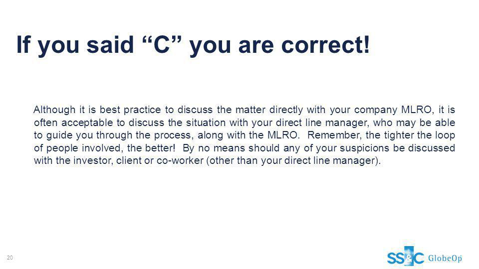 If you said C you are correct! Although it is best practice to discuss the matter directly with your company MLRO, it is often acceptable to discuss t