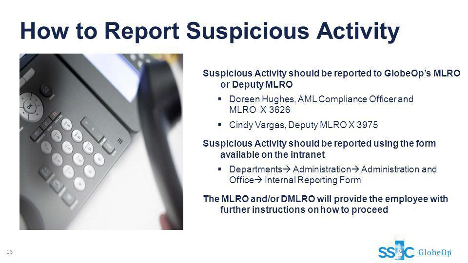 How to Report Suspicious Activity Suspicious Activity should be reported to GlobeOps MLRO or Deputy MLRO Doreen Hughes, AML Compliance Officer and MLR