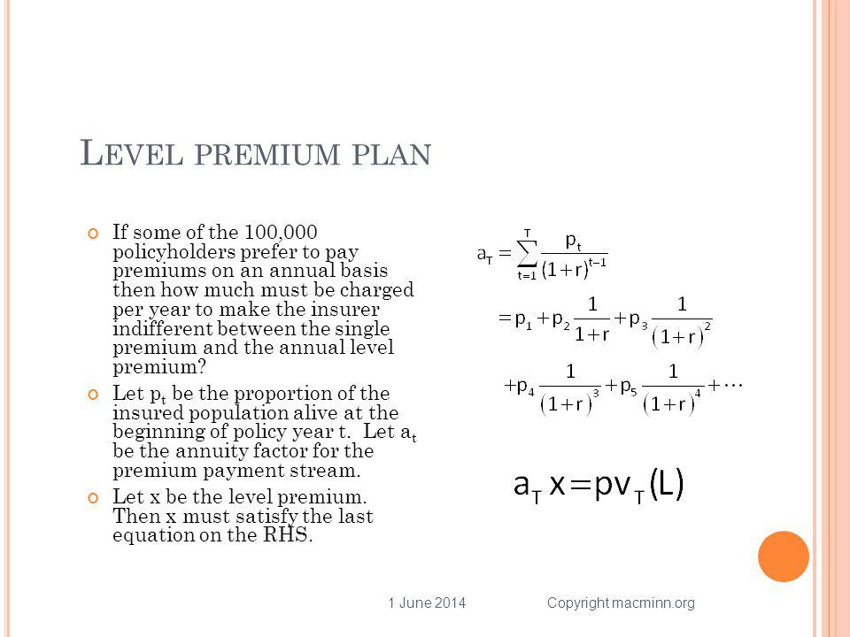 L EVEL PREMIUM PLAN If some of the 100,000 policyholders prefer to pay premiums on an annual basis then how much must be charged per year to make the insurer indifferent between the single premium and the annual level premium.