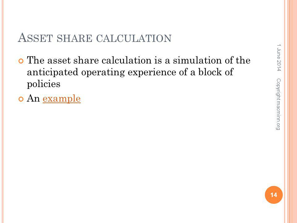 A SSET SHARE CALCULATION The asset share calculation is a simulation of the anticipated operating experience of a block of policies An exampleexample 1 June 2014 14 Copyright macminn.org