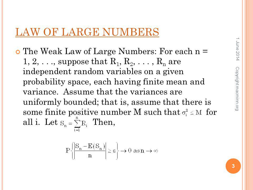 LAW OF LARGE NUMBERS The Weak Law of Large Numbers: For each n = 1, 2,..., suppose that R 1, R 2,..., R n are independent random variables on a given probability space, each having finite mean and variance.