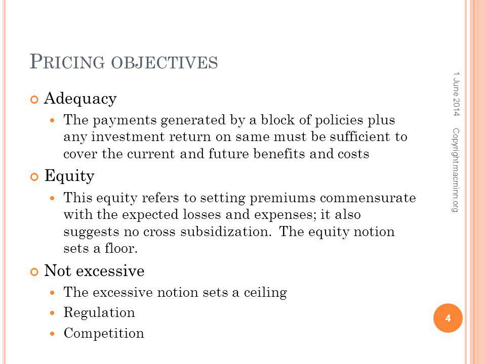 P RICING OBJECTIVES Adequacy The payments generated by a block of policies plus any investment return on same must be sufficient to cover the current