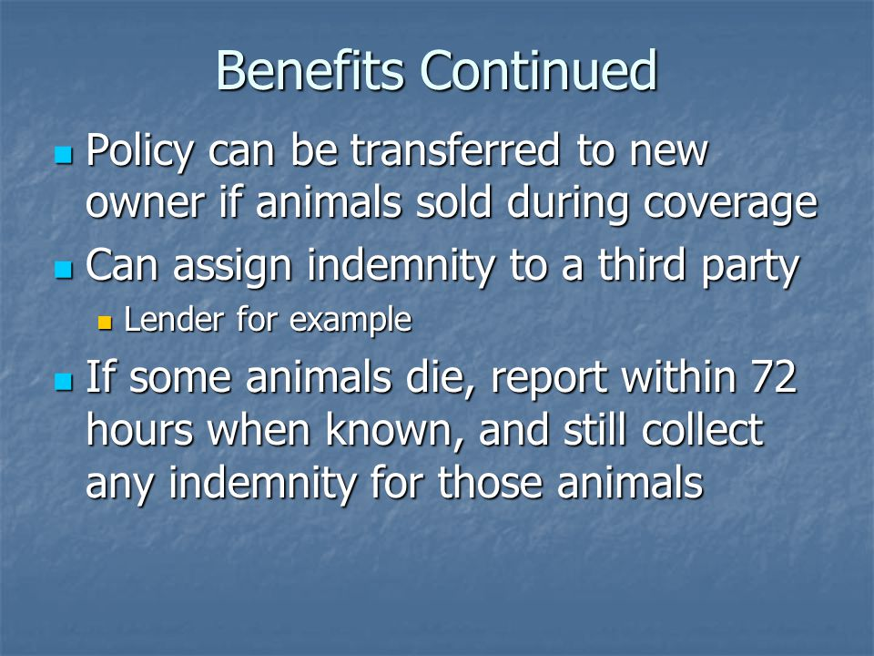 Benefits Continued Policy can be transferred to new owner if animals sold during coverage Policy can be transferred to new owner if animals sold during coverage Can assign indemnity to a third party Can assign indemnity to a third party Lender for example Lender for example If some animals die, report within 72 hours when known, and still collect any indemnity for those animals If some animals die, report within 72 hours when known, and still collect any indemnity for those animals