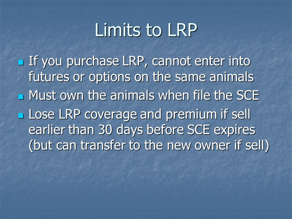 Limits to LRP If you purchase LRP, cannot enter into futures or options on the same animals If you purchase LRP, cannot enter into futures or options on the same animals Must own the animals when file the SCE Must own the animals when file the SCE Lose LRP coverage and premium if sell earlier than 30 days before SCE expires (but can transfer to the new owner if sell) Lose LRP coverage and premium if sell earlier than 30 days before SCE expires (but can transfer to the new owner if sell)