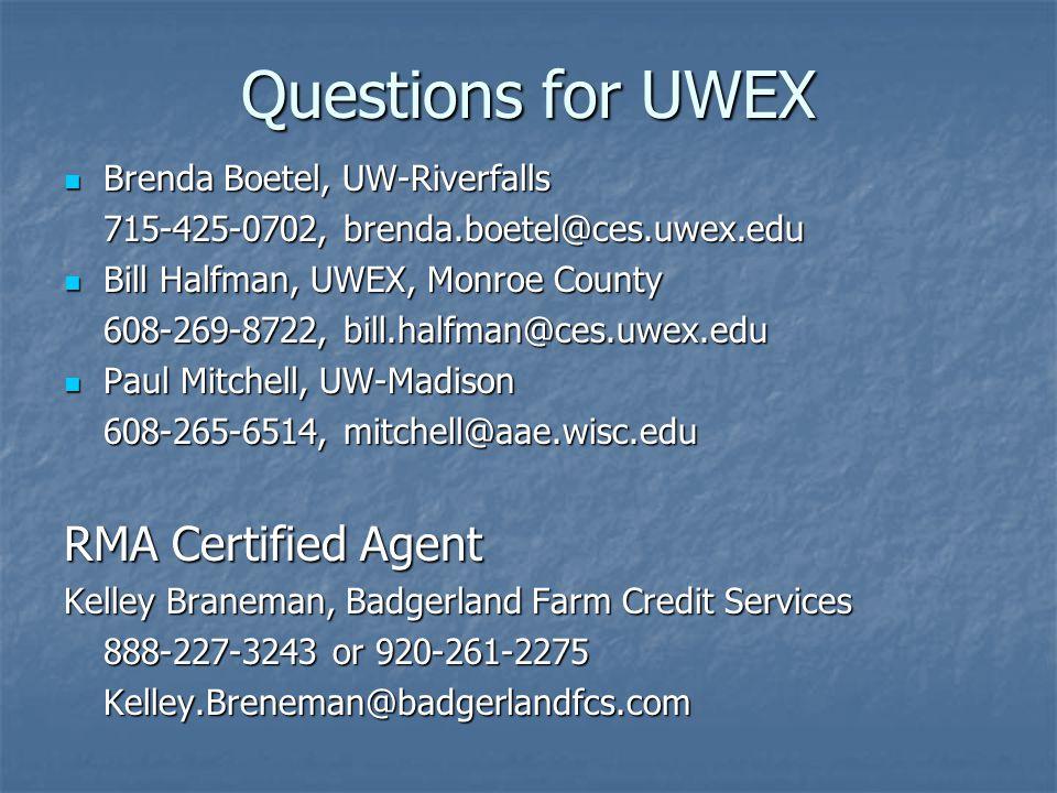 Questions for UWEX Brenda Boetel, UW-Riverfalls Brenda Boetel, UW-Riverfalls 715-425-0702, brenda.boetel@ces.uwex.edu Bill Halfman, UWEX, Monroe County Bill Halfman, UWEX, Monroe County 608-269-8722, bill.halfman@ces.uwex.edu Paul Mitchell, UW-Madison Paul Mitchell, UW-Madison 608-265-6514, mitchell@aae.wisc.edu RMA Certified Agent Kelley Braneman, Badgerland Farm Credit Services 888-227-3243 or 920-261-2275 Kelley.Breneman@badgerlandfcs.com