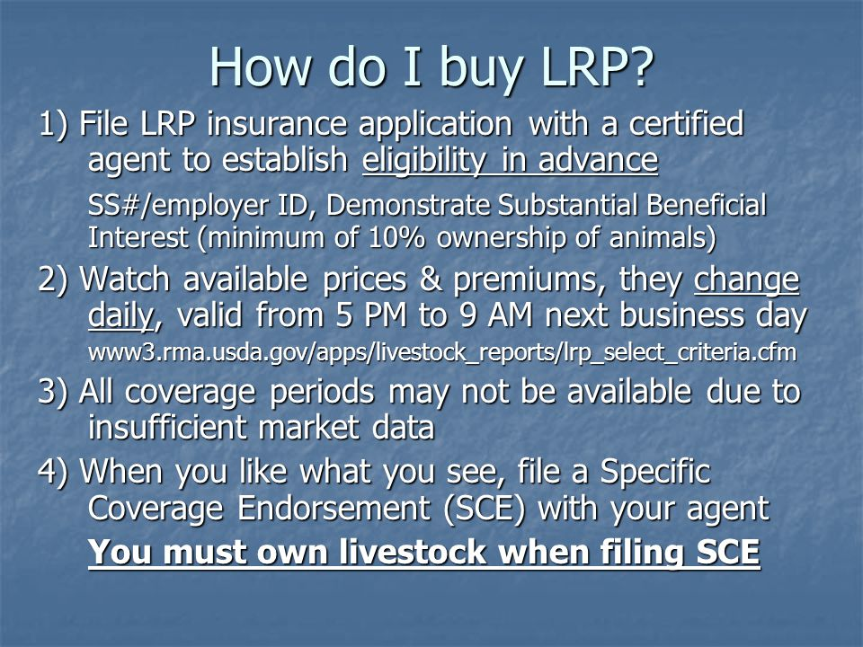 How do I buy LRP? 1) File LRP insurance application with a certified agent to establish eligibility in advance SS#/employer ID, Demonstrate Substantia