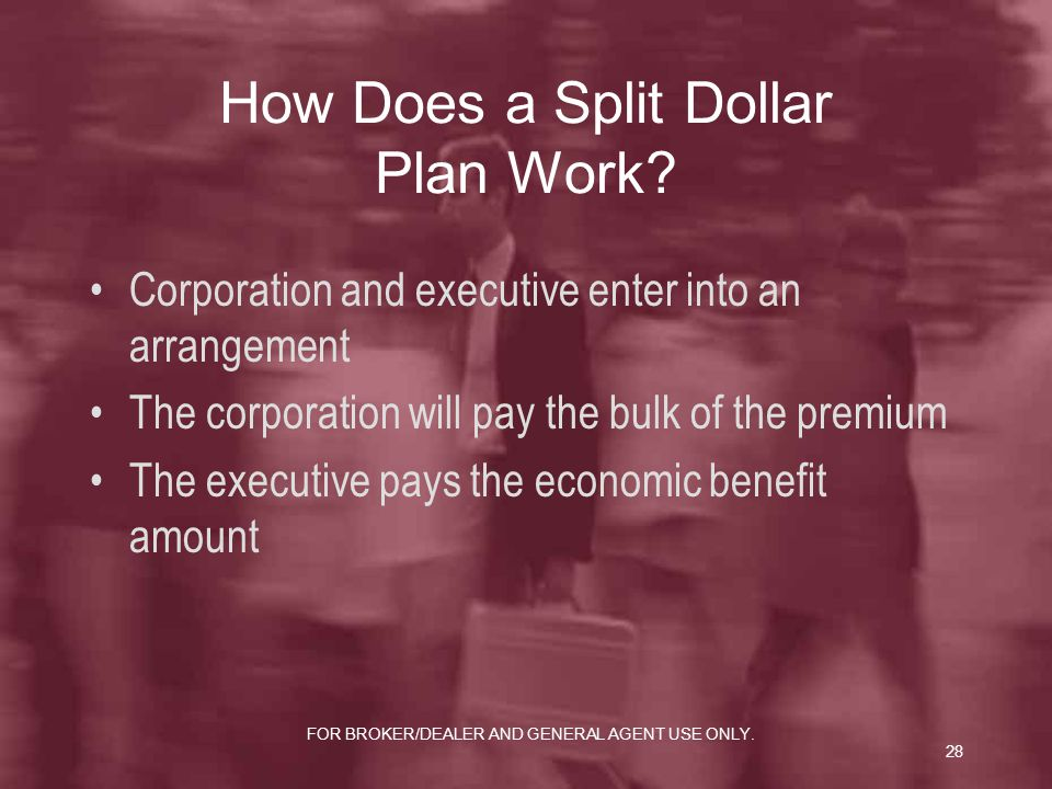 FOR BROKER/DEALER AND GENERAL AGENT USE ONLY.28 How Does a Split Dollar Plan Work.