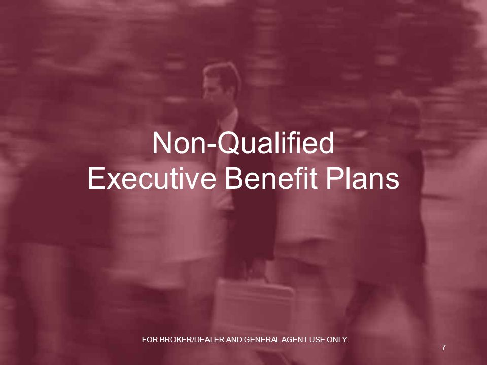 FOR BROKER/DEALER AND GENERAL AGENT USE ONLY. 7 Non-Qualified Executive Benefit Plans