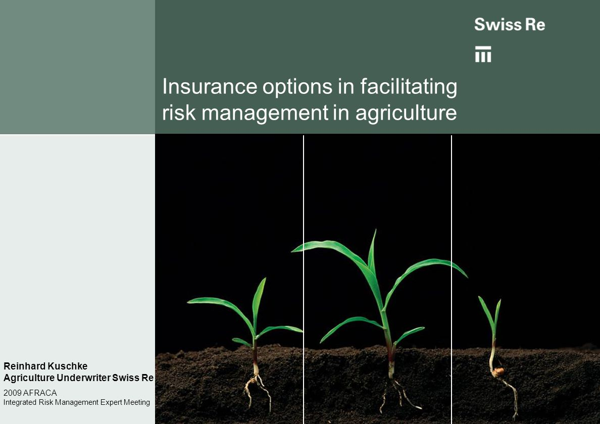 Insurance options in facilitating risk management in agriculture Reinhard Kuschke Agriculture Underwriter Swiss Re 2009 AFRACA Integrated Risk Managem
