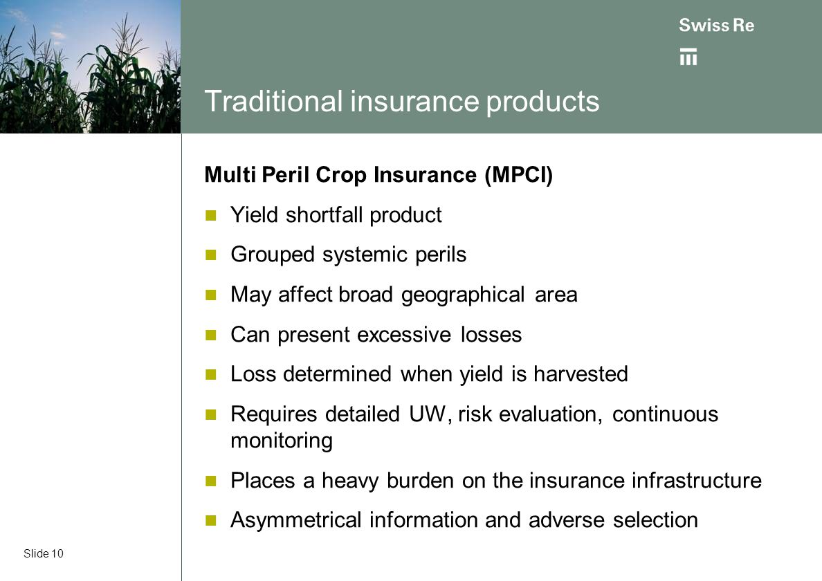 Slide 10 Traditional insurance products Multi Peril Crop Insurance (MPCI) Yield shortfall product Grouped systemic perils May affect broad geographica