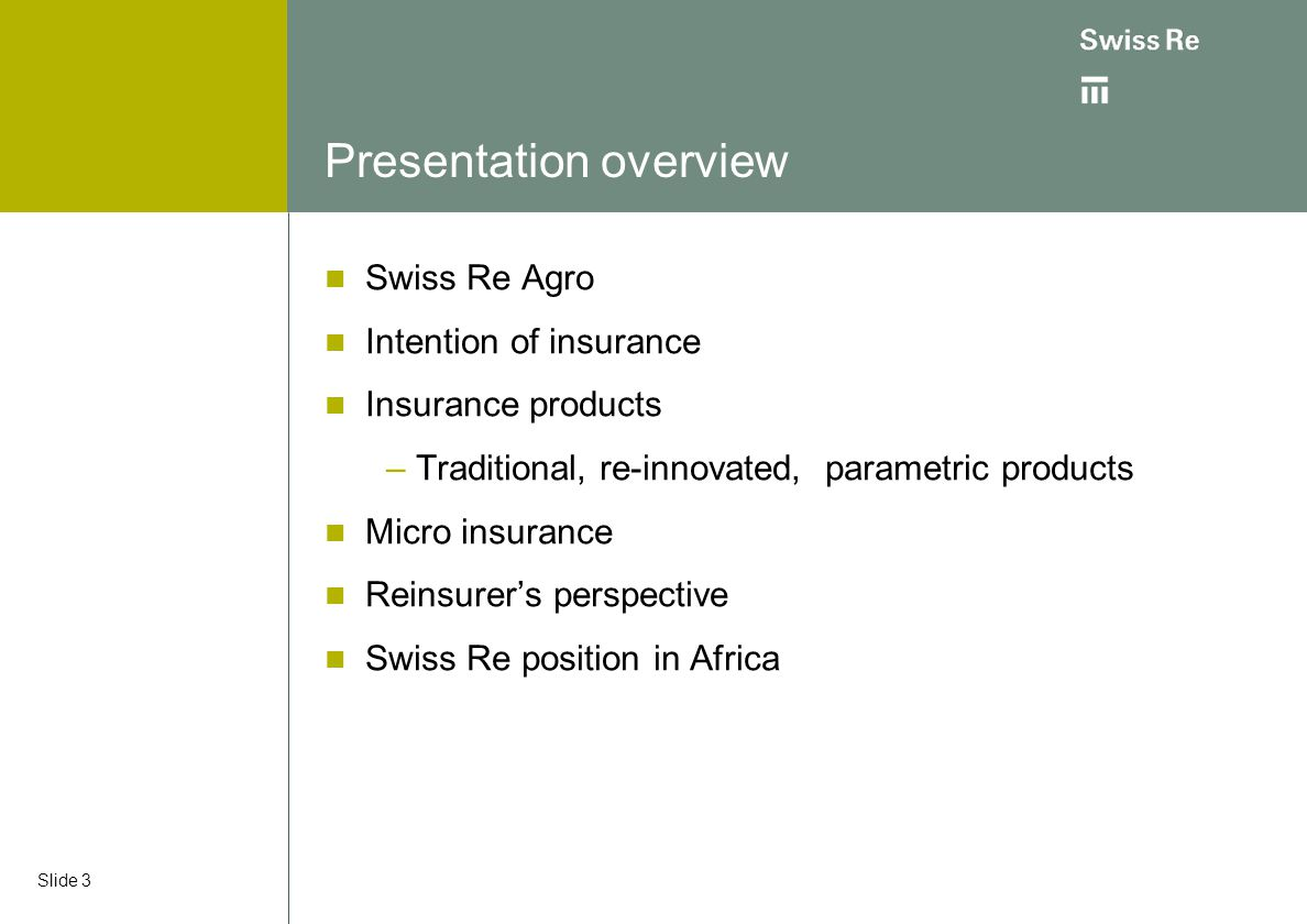 Slide 3 Presentation overview Swiss Re Agro Intention of insurance Insurance products – Traditional, re-innovated, parametric products Micro insurance