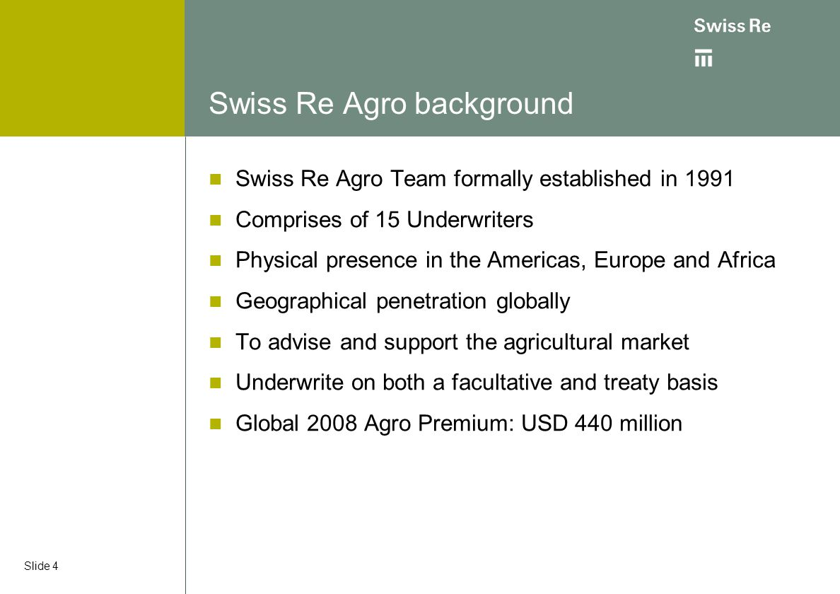 Slide 4 Swiss Re Agro background Swiss Re Agro Team formally established in 1991 Comprises of 15 Underwriters Physical presence in the Americas, Europ