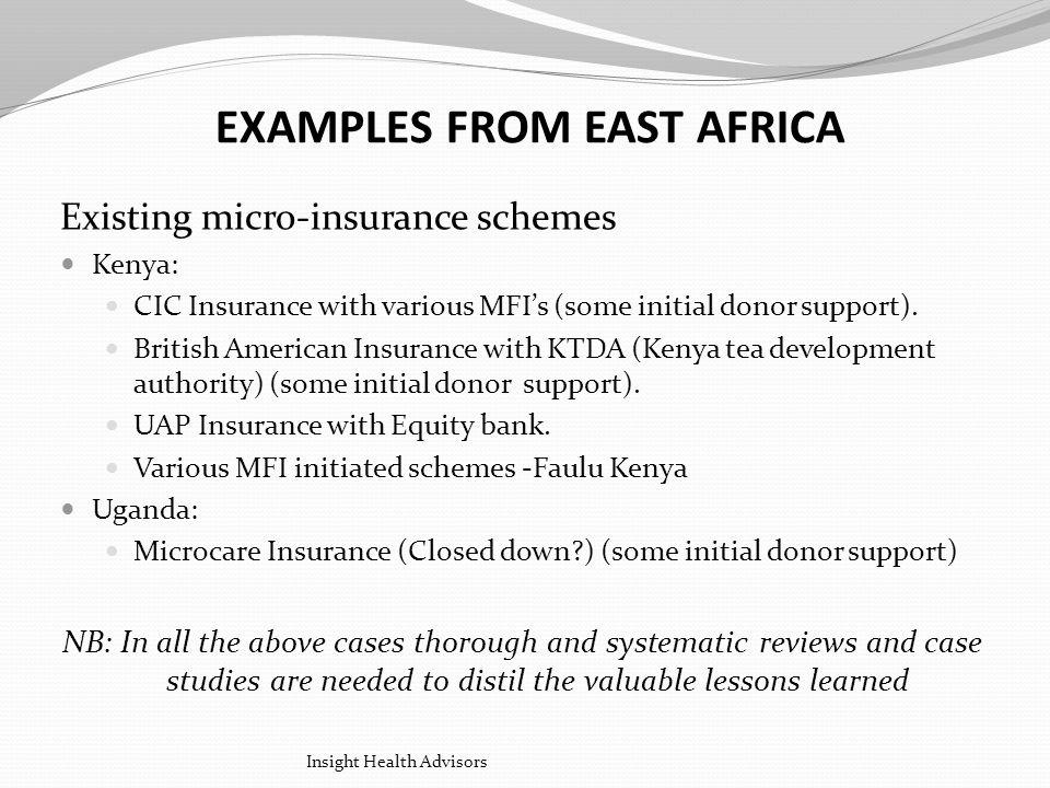 EXAMPLES FROM EAST AFRICA Existing micro-insurance schemes Kenya: CIC Insurance with various MFIs (some initial donor support).