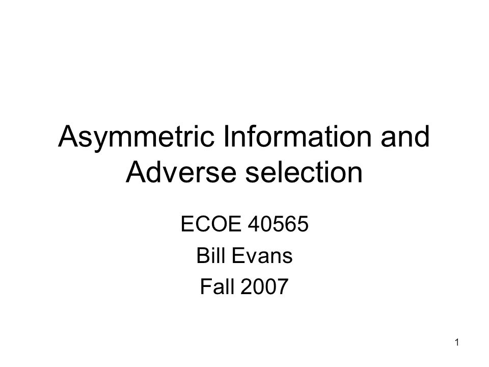 1 Asymmetric Information and Adverse selection ECOE 40565 Bill Evans Fall 2007