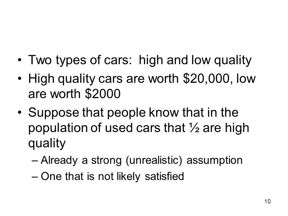10 Two types of cars: high and low quality High quality cars are worth $20,000, low are worth $2000 Suppose that people know that in the population of