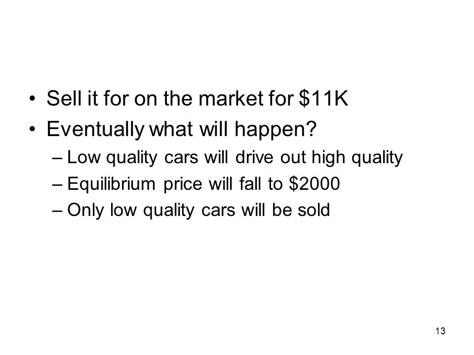 13 Sell it for on the market for $11K Eventually what will happen? –Low quality cars will drive out high quality –Equilibrium price will fall to $2000