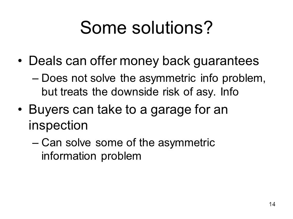 14 Some solutions? Deals can offer money back guarantees –Does not solve the asymmetric info problem, but treats the downside risk of asy. Info Buyers