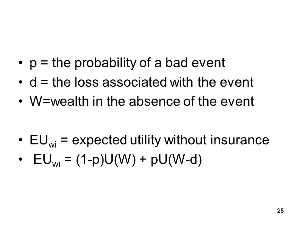 25 p = the probability of a bad event d = the loss associated with the event W=wealth in the absence of the event EU wi = expected utility without ins
