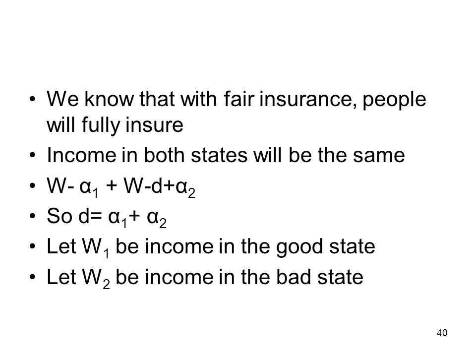 40 We know that with fair insurance, people will fully insure Income in both states will be the same W- α 1 + W-d+α 2 So d= α 1 + α 2 Let W 1 be incom
