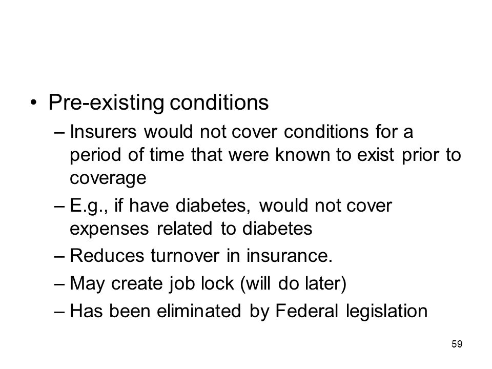 59 Pre-existing conditions –Insurers would not cover conditions for a period of time that were known to exist prior to coverage –E.g., if have diabete