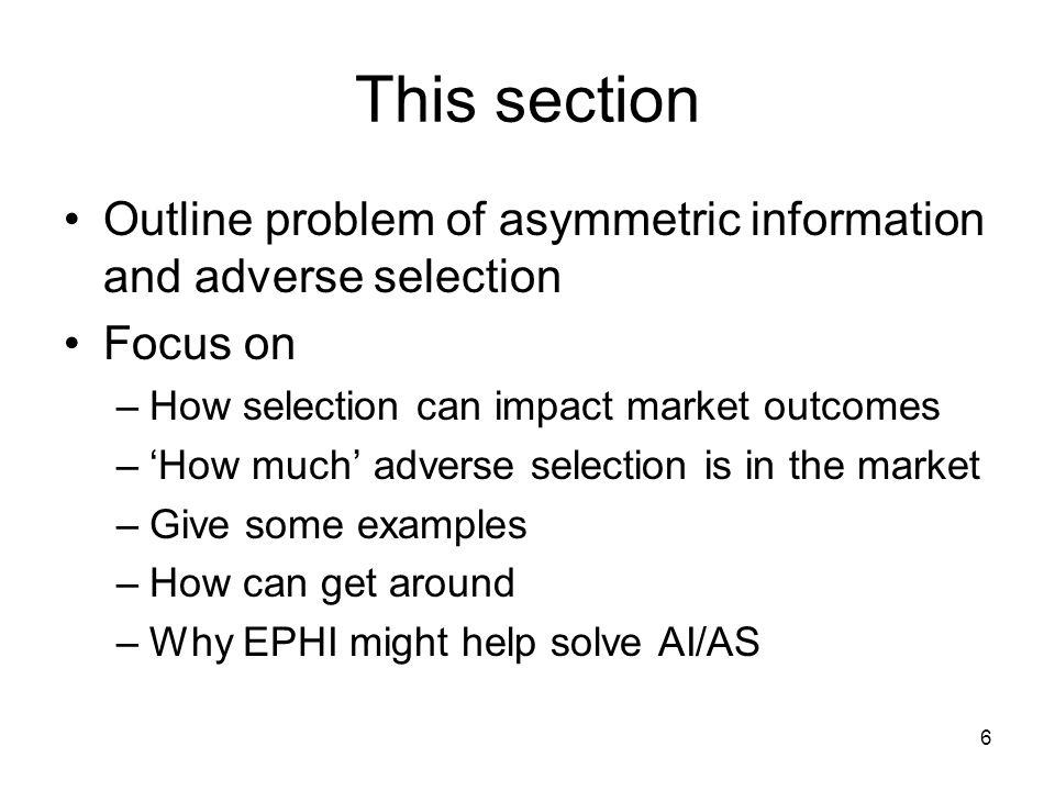 6 This section Outline problem of asymmetric information and adverse selection Focus on –How selection can impact market outcomes –How much adverse se