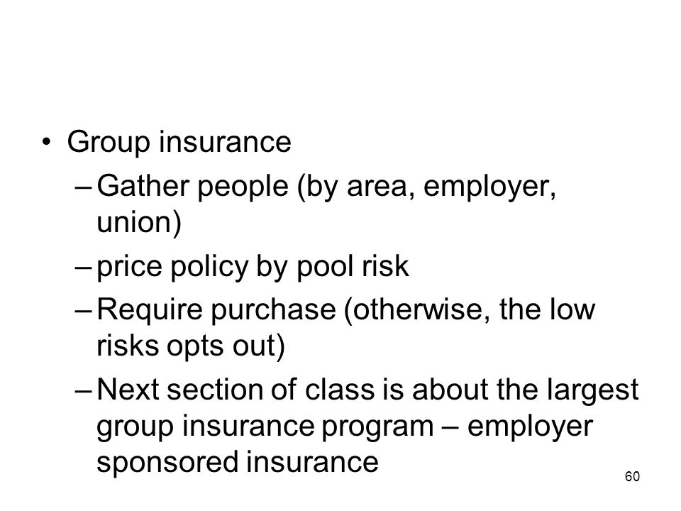 60 Group insurance –Gather people (by area, employer, union) –price policy by pool risk –Require purchase (otherwise, the low risks opts out) –Next se