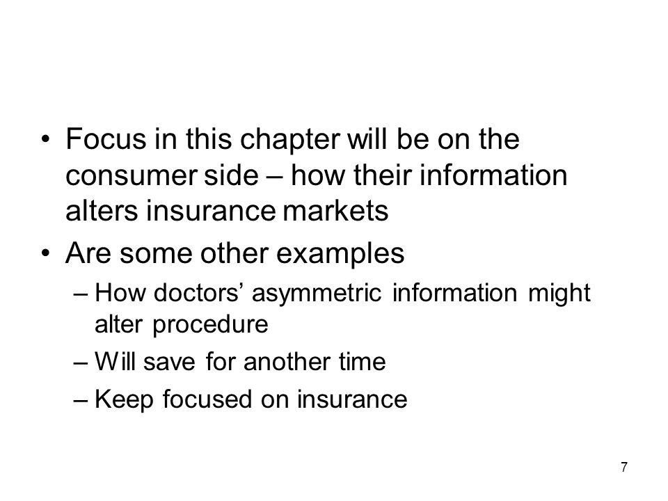 7 Focus in this chapter will be on the consumer side – how their information alters insurance markets Are some other examples –How doctors asymmetric