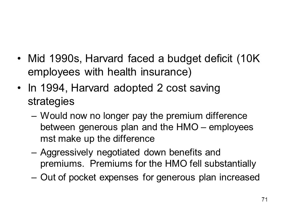 71 Mid 1990s, Harvard faced a budget deficit (10K employees with health insurance) In 1994, Harvard adopted 2 cost saving strategies –Would now no lon