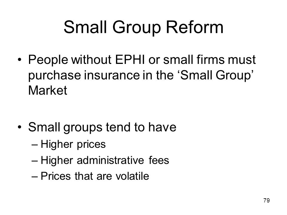 79 Small Group Reform People without EPHI or small firms must purchase insurance in the Small Group Market Small groups tend to have –Higher prices –H