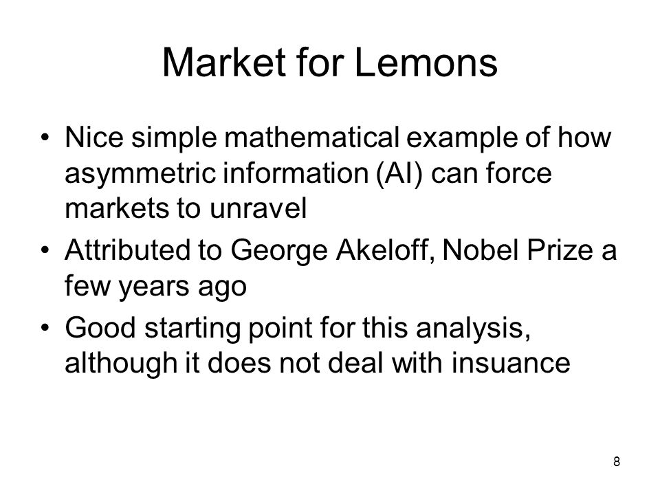 8 Market for Lemons Nice simple mathematical example of how asymmetric information (AI) can force markets to unravel Attributed to George Akeloff, Nob