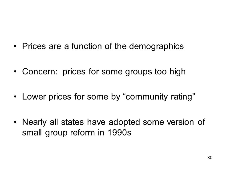 80 Prices are a function of the demographics Concern: prices for some groups too high Lower prices for some by community rating Nearly all states have