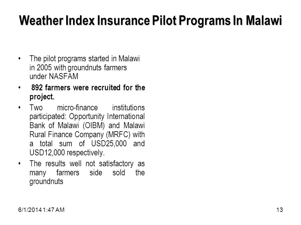 6/1/2014 1:49 AM13 Weather Index Insurance Pilot Programs In Malawi The pilot programs started in Malawi in 2005 with groundnuts farmers under NASFAM 892 farmers were recruited for the project.