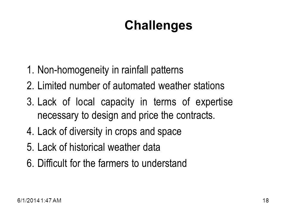6/1/2014 1:49 AM18 1.Non-homogeneity in rainfall patterns 2.Limited number of automated weather stations 3.Lack of local capacity in terms of expertise necessary to design and price the contracts.