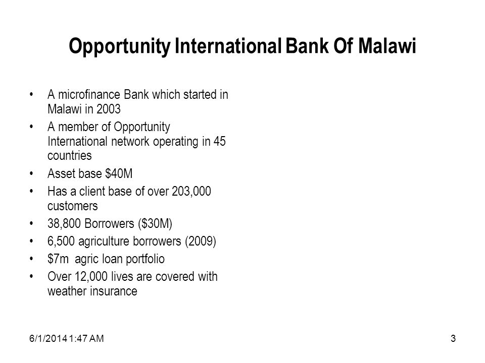 6/1/2014 1:49 AM3 Opportunity International Bank Of Malawi A microfinance Bank which started in Malawi in 2003 A member of Opportunity International network operating in 45 countries Asset base $40M Has a client base of over 203,000 customers 38,800 Borrowers ($30M) 6,500 agriculture borrowers (2009) $7m agric loan portfolio Over 12,000 lives are covered with weather insurance