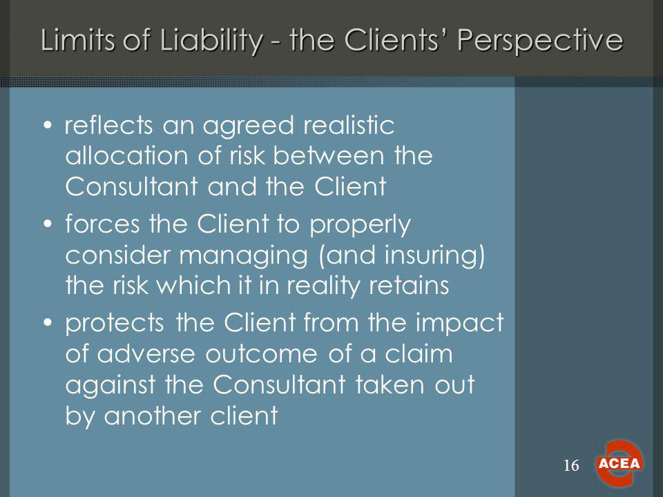 16 Limits of Liability - the Clients Perspective reflects an agreed realistic allocation of risk between the Consultant and the Client forces the Clie