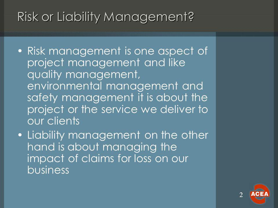 2 Risk or Liability Management? Risk management is one aspect of project management and like quality management, environmental management and safety m