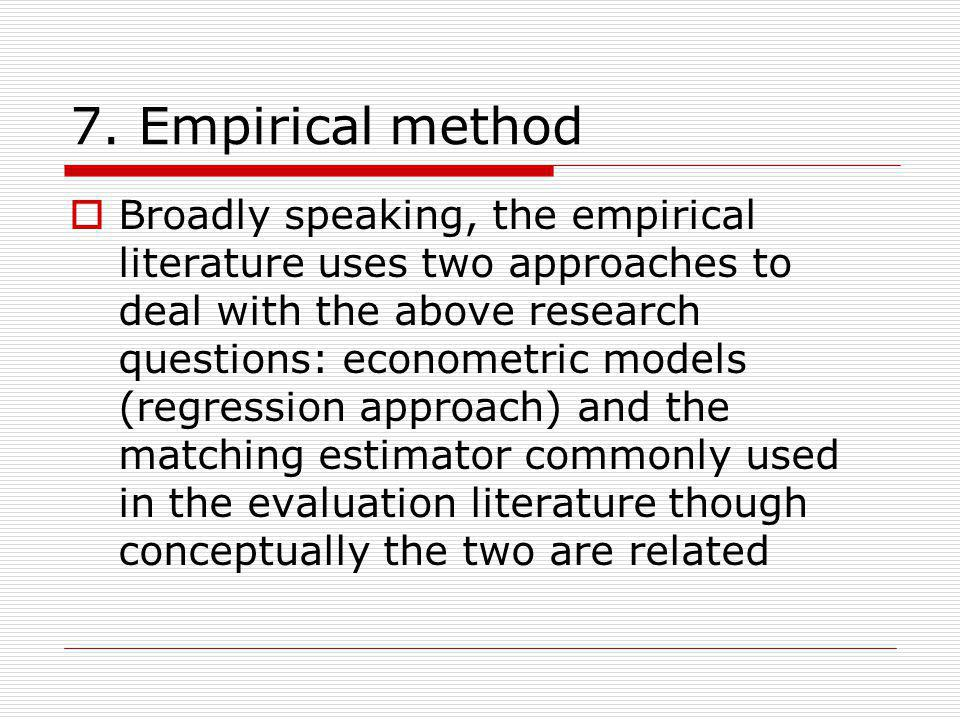 7. Empirical method Broadly speaking, the empirical literature uses two approaches to deal with the above research questions: econometric models (regr